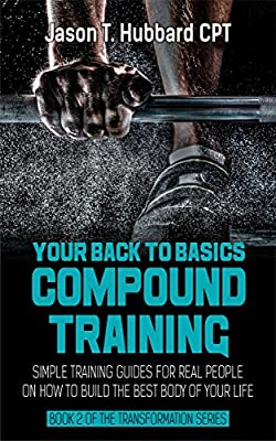 Your Back To Basics Training: Simple Training Guides for Real People on How to Build the Best Body of Your Life (muscle, strength, exercise, book, love, weight lifting)