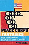 Peace Corps Fantasies: How Development Shaped the Global Sixties (Critical American Studies)