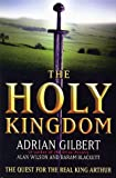 img - for The Holy Kingdom : The Quest for the Real King Arthur Hardcover by Adrian; Wilson, Alan; Blackett, Baram Gilbert (1998-11-05) book / textbook / text book