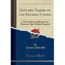 Guía del Viajero en los Estados Unidos: Libro Indispensable para las Personas Que Hablan Español (Classic Reprint) (Spanish Edition)