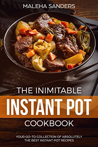 The Inimitable Instant Pot Cookbook: Your Go-to Collection of absolutely the best Instant Pot recipes by [Sanders, Maleha]