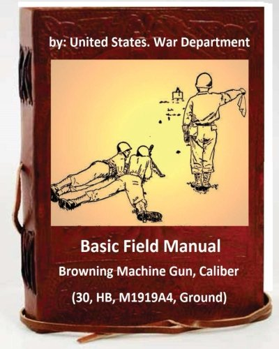 Basic Field Manual: Browning Machine Gun, Caliber .30, HB, M1919A4, Ground (Machine Gun Browning)