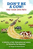 img - for Don't Be A Cow!: Find Your Own Path: A Collection of Daily Observations and Lessons for Discovering True Happiness! book / textbook / text book
