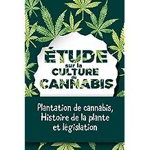 Étude sur la culture du cannabis: Plantation de cannabis, histoire de la plante et législation (French Edition)
