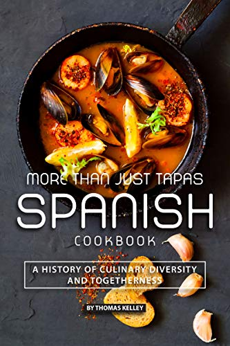 More than Just Tapas Spanish Cookbook: A History of Culinary Diversity and Togetherness -