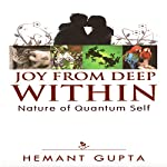 Joy from Deep Within: True Nature of Your Quantum Self | Hemant Gupta
