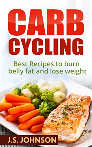Carb Cycling: Best Recipes to Burn Belly Fat and Lose Weight (Fat Loss, Weight Loss For Beginners, Burn Fat, Weight Control)