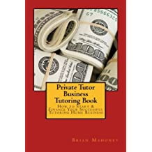 Private Tutor Business Tutoring Book: How to Start & Finance Your Successful Tutoring Home Business