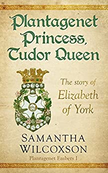 Plantagenet Princess, Tudor Queen: The Story of Elizabeth of York (Plantagenet Embers Book 1) by [Wilcoxson, Samantha]