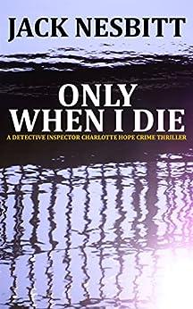 ONLY WHEN I DIE: A DETECTIVE INSPECTOR CHARLOTTE HOPE CRIME THRILLER by [Nesbitt, Jack]