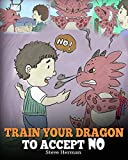 your 4 year old - Train Your Dragon To Accept NO: Teach Your Dragon To Accept 'No' For An Answer. A Cute Children Story To Teach Kids About Disagreement, Emotions and Anger Management (My Dragon Books) (Volume 7)