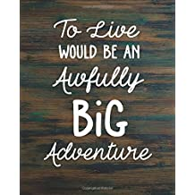 """To live would be an awfully big adventure: Motivational Positive Inspirational Quote Bullet Journal Dot Grid l Notebook (8"""" x 10"""") Large 8mm x 8mm ... Positive Quotes Series) (Volume 6)"""