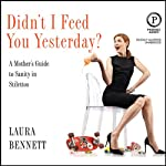 Didn't I Feed You Yesterday?: A Mother's Guide to Sanity in Stilettos | Laura Bennett