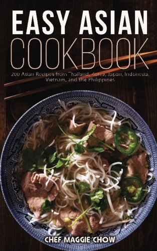 Easy Asian Cookbook: 200 Asian Recipes from Thailand, Korea, Japan, Indonesia, Vietnam, and the Philippines