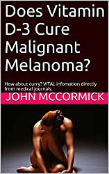 Does Vitamin D-3 Cure Malignant Melanoma?: How about curry? VITAL information directly from medical journals. (Collected Works: John A. McCormick Book 2)