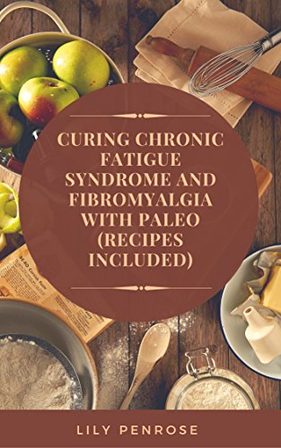 Curing Chronic Fatigue Syndrome and Fibromyalgia with Paleo (Recipes Included): A Thorough Explanation of the Diseases and a Guide Plus Recipes on how to Become Pain-Free by [Penrose, Lily]