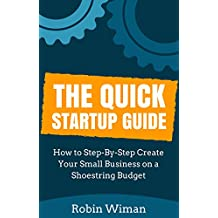 Small Business: The Quick Startup Guide: Starting a Business (How to Step-By-Step Create Your Small Business on a Shoestring Budget) (The Guide on How to Startup Your Business)