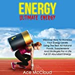 Energy: Ultimate Energy: Discover How to Increase Your Energy Levels Using the Best All Natural Foods, Supplements and Strategies for a Life Full of Abundant Energy | Ace McCloud, Food Energy