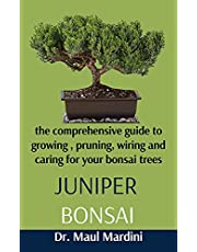Juniper Bonsai : A Comprehensive Guide To Growing, Pruning, Wiring And Caring For Your Bonsai Trees