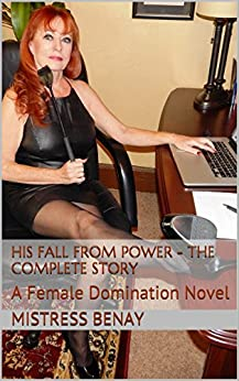 His Fall From Power - The Complete Story: A Female Domination Novel by [Benay, Mistress]