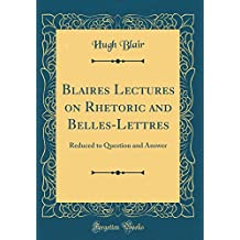 Blaires Lectures on Rhetoric and Belles-Lettres: Reduced to Question and Answer (Classic Reprint)