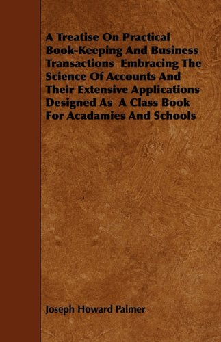 Read Online A Treatise On Practical Book-Keeping And Business Transactions  Embracing The Science Of Accounts And Their Extensive Applications Designed As  A Class Book For Acadamies And Schools ebook