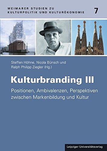 kulturbranding-iii-positionen-ambivalenzen-perspektiven-zwischen-markenbildung-und-kultur-weimarer-studien-zu-kulturpolitik-und-kulturkonomie
