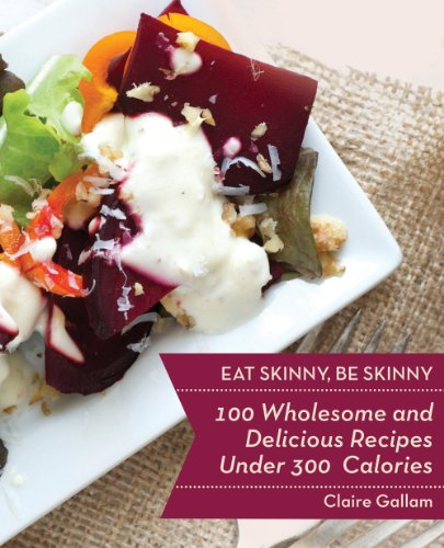 Eat Skinny, Be Skinny: 100 Wholesome and Delicious Recipes Under 300 Calories cover
