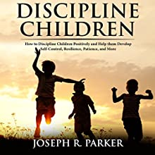 Discipline Children: How to Discipline Children Positively and Help Them Develop Self-Control, Resilience and More: A+ Parenting Audiobook by Joseph R. Parker Narrated by Sean Posvistak