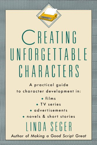Creating Unforgettable Characters: A Practical Guide to Character Development in Films, TV Series, Advertisements, Novel