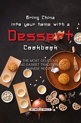 Bring China into Your Home with a Dessert Cookbook: The Most Delicious and Easiest Traditional Chinese Recipes