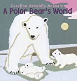 A Polar Bear's World, Caroline Arnold, 1404857435