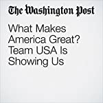 What Makes America Great? Team USA Is Showing Us | Alyssa Rosenberg