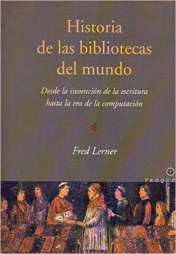 HISTORIA DE LAS BIBLIOTECAS DEL MUNDO. Desde la invención de la escritura hasta la era de la computación: Amazon.es: Lerner, Fred: Libros