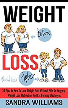 Weight Loss: 30 Tips On How To Lose Weight Fast Without Pills Or Surgery, Weight Loss Motivation And Fat Burning Strategies (How To Lose Weight Tips, Extreme ... Weight Loss Motivation Tricks Book 1) by [Williams, Sandra]