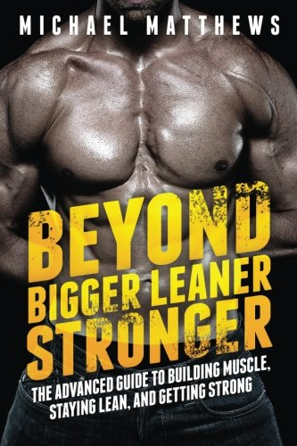 Beyond Bigger Leaner Stronger: The Advanced Guide to Building Muscle, Staying Lean, and Getting Strong (The Build Muscle, Get Lean, and Stay Healthy Series) (Best Workout Diet To Get Ripped)