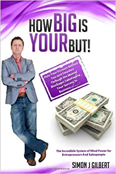 How Big Is Your But!: Puts Your Excuses Behind You and Discovers The Truth About Having More Money, More Success and More Sales: Volume 1