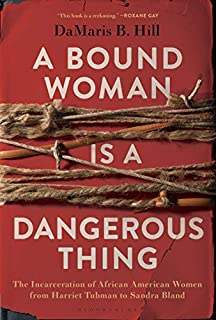 Book Cover: A Bound Woman Is a Dangerous Thing: The Incarceration of African American Women from Harriet Tubman to Sandra Bland