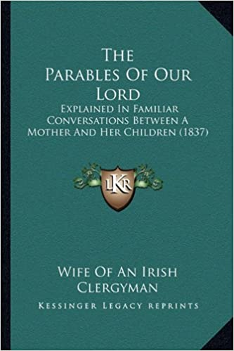 The Parables Of Our Lord: Explained In Familiar Conversations