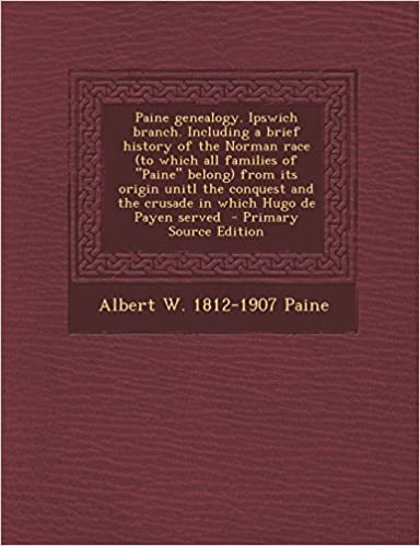 Paine genealogy. Ipswich branch. Including a brief history of the Norman race (to which all families of Paine belong) from its origin unitl the conquest and the crusade in which Hugo de Payen served by Albert W. 1812-1907 Paine (2013-12-10)