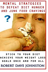 Mental Strategies to Defeat Diet Hunger and Junk Food Cravings (Lose Weight and Keep It Off By Transforming The Mind & Behaviors) (Volume 2)