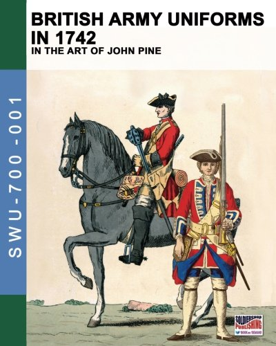 Download British Army uniforms in 1742: In the art of John Pine (Soldiers, Weapons & Uniforms 700) (Volume 1) pdf epub