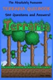 The Absolutely Awesome Terraria Quizbook: 500 Questions and Answers! (cheats, handbook, hacks, guidebook, crafting, jokes, bosses) (Volume 1)