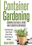 Container Gardening - Growing Vegetables, Herbs and Flowers in Containers: A Guide To Growing Food In Small Places (Inspiring Gardening Ideas) (Volume 12)