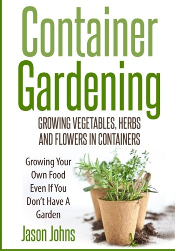 Container Gardening - Growing Vegetables, Herbs and Flowers in Containers: A Guide To Growing Food In Small Places