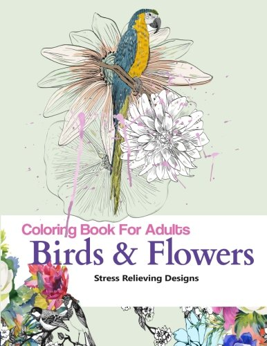 Adult Coloring Book : Birds and Flowers: Stress Relief Coloring Book: Garden Designs, Mandalas, Animals, Florals and Paisley Patterns