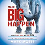 Make Big Happen: How to Live, Work, and Give Big | Mark Moses
