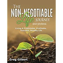 The Non-Negotiable Life Journey And Journal: Living A Predictable, Profitable, Peaceful and Healthy Life.