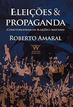 Eleições & Propaganda; como funcionam em 16 lições e mais uma por [Amaral, Roberto]