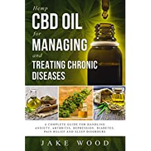 Hemp CBD Oil for Managing and Treating Chronic Diseases: A Complete Guide for Handling Anxiety, Arthritis, Depression, Diabetes, Pain Relief and Sleep Disorders (Includes Recipe Section)